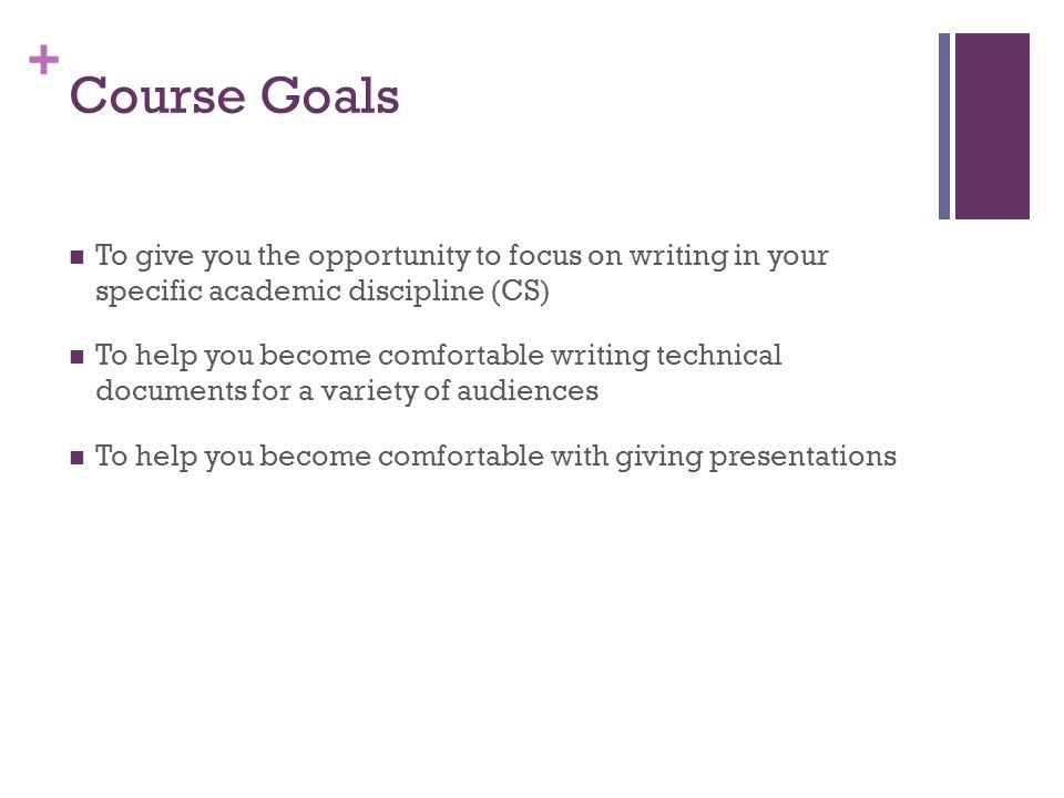 Course Goals To give you the opportunity to focus on writing in your specific academic discipline (CS)