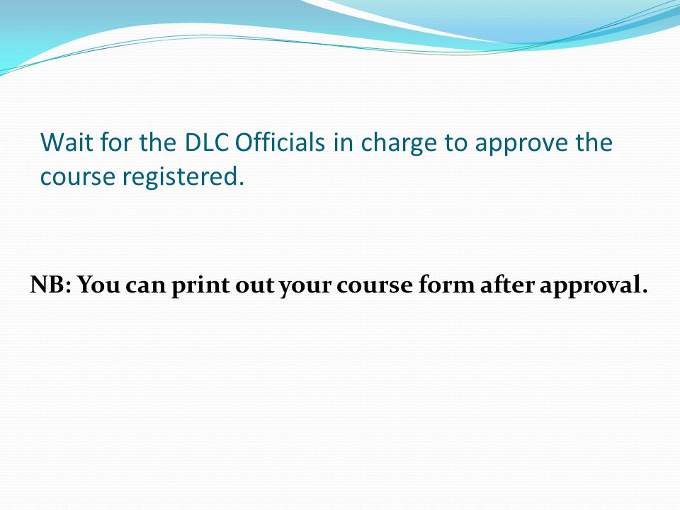 Wait for the DLC Officials in charge to approve the course registered.