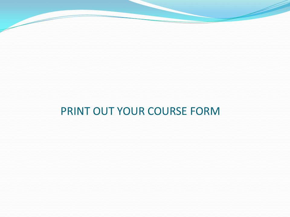 PRINT OUT YOUR COURSE FORM
