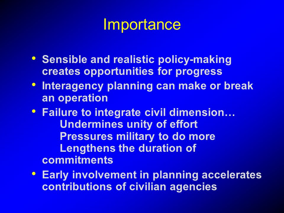 Importance Sensible and realistic policy-making creates opportunities for progress. Interagency planning can make or break an operation.
