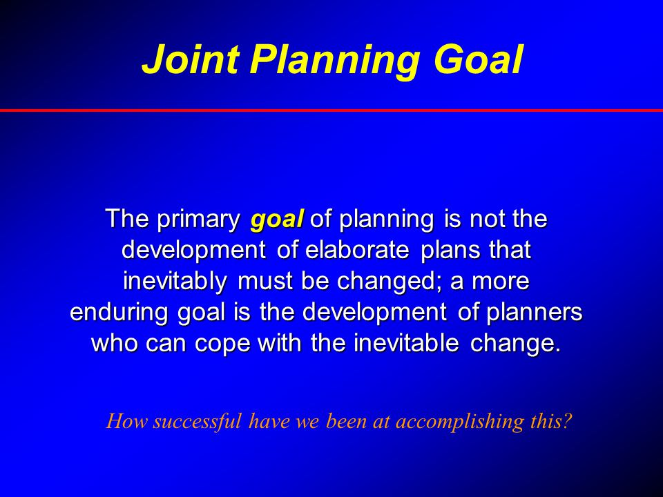 Joint Planning Goal The primary goal of planning is not the