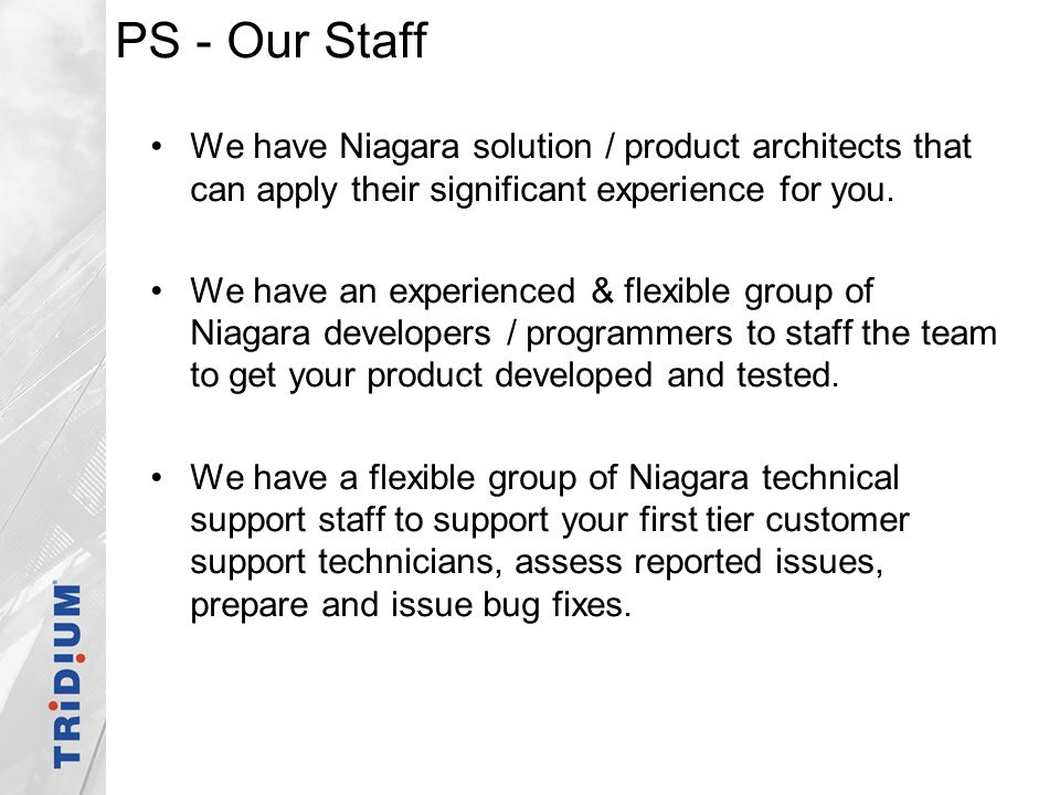PS - Our Staff We have Niagara solution / product architects that can apply their significant experience for you.