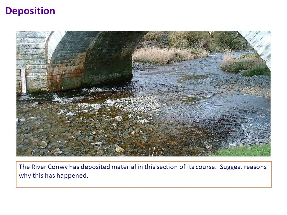 Deposition The River Conwy has deposited material in this section of its course.