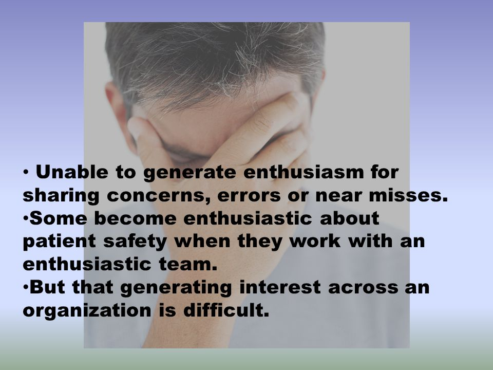 Unable to generate enthusiasm for sharing concerns, errors or near misses.