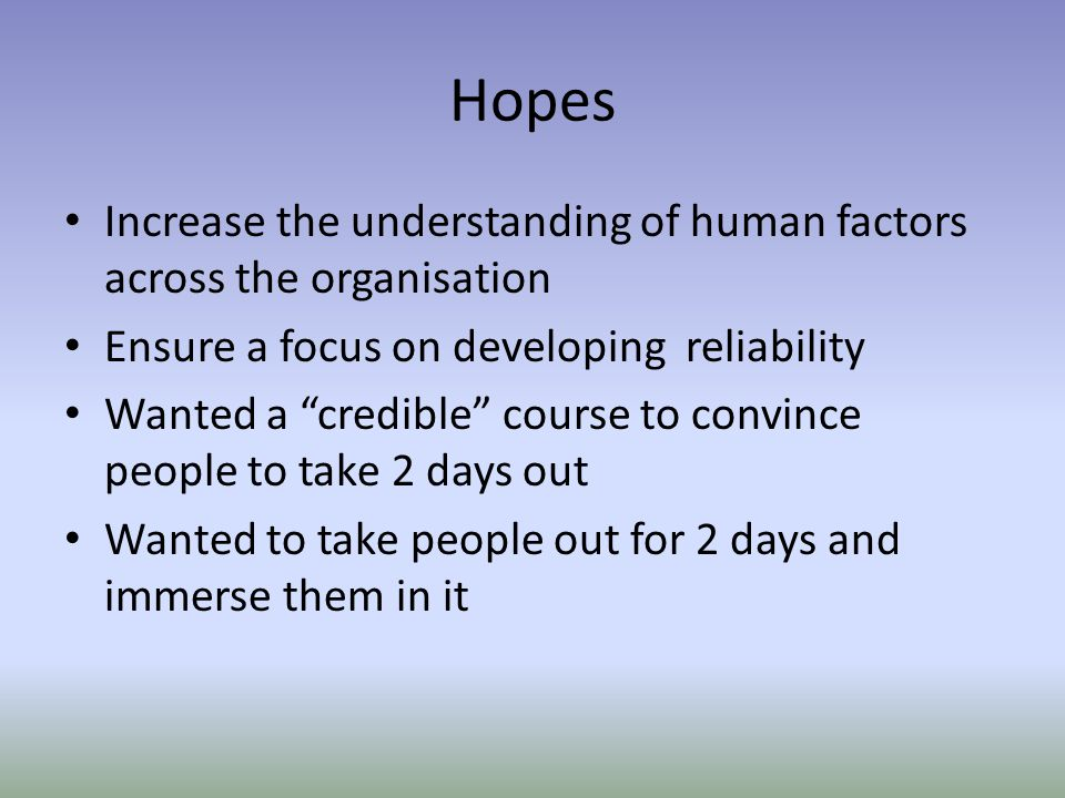 Hopes Increase the understanding of human factors across the organisation. Ensure a focus on developing reliability.