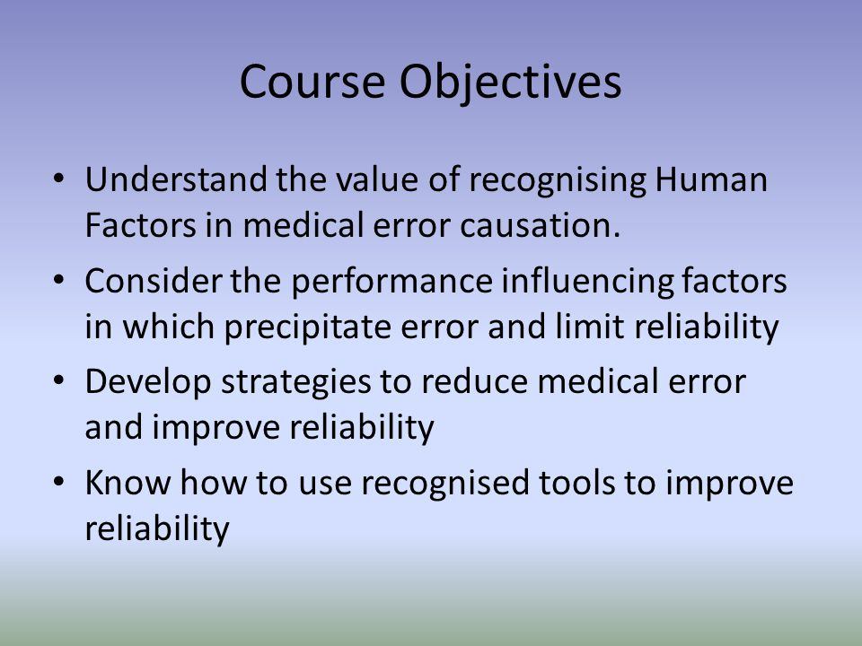 Course Objectives Understand the value of recognising Human Factors in medical error causation.