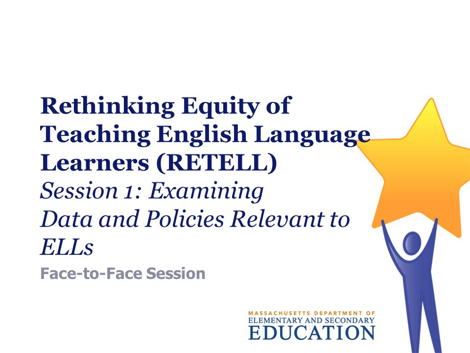 Rethinking Equity of Teaching English Language Learners (RETELL) Session 1: Examining Data and Policies Relevant to ELLs