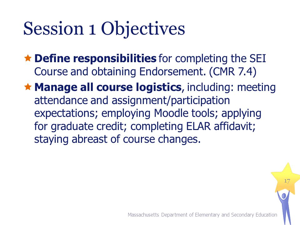 Session 1 Objectives Define responsibilities for completing the SEI Course and obtaining Endorsement. (CMR 7.4)
