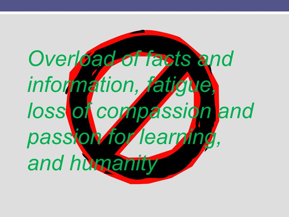 Overload of facts and information, fatigue, loss of compassion and passion for learning, and humanity