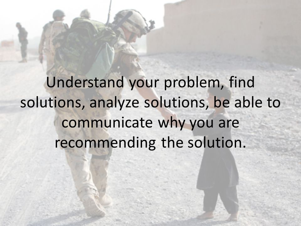 Understand your problem, find solutions, analyze solutions, be able to communicate why you are recommending the solution.