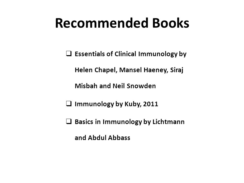 Recommended Books Essentials of Clinical Immunology by Helen Chapel, Mansel Haeney, Siraj Misbah and Neil Snowden.