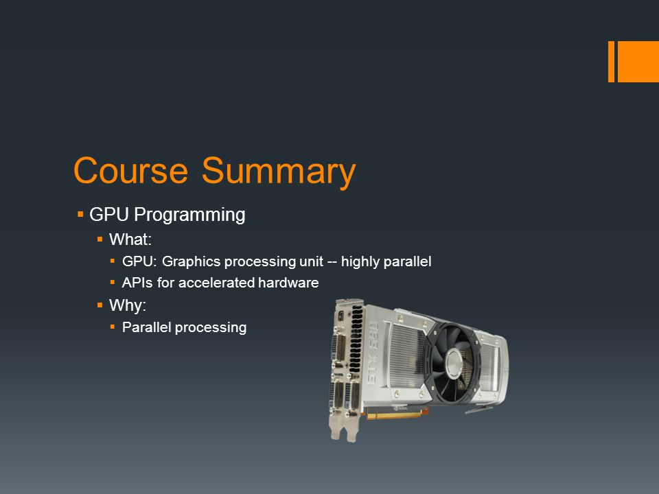 Course Summary GPU Programming What: Why: