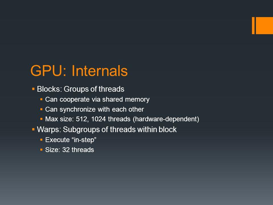 GPU: Internals Blocks: Groups of threads