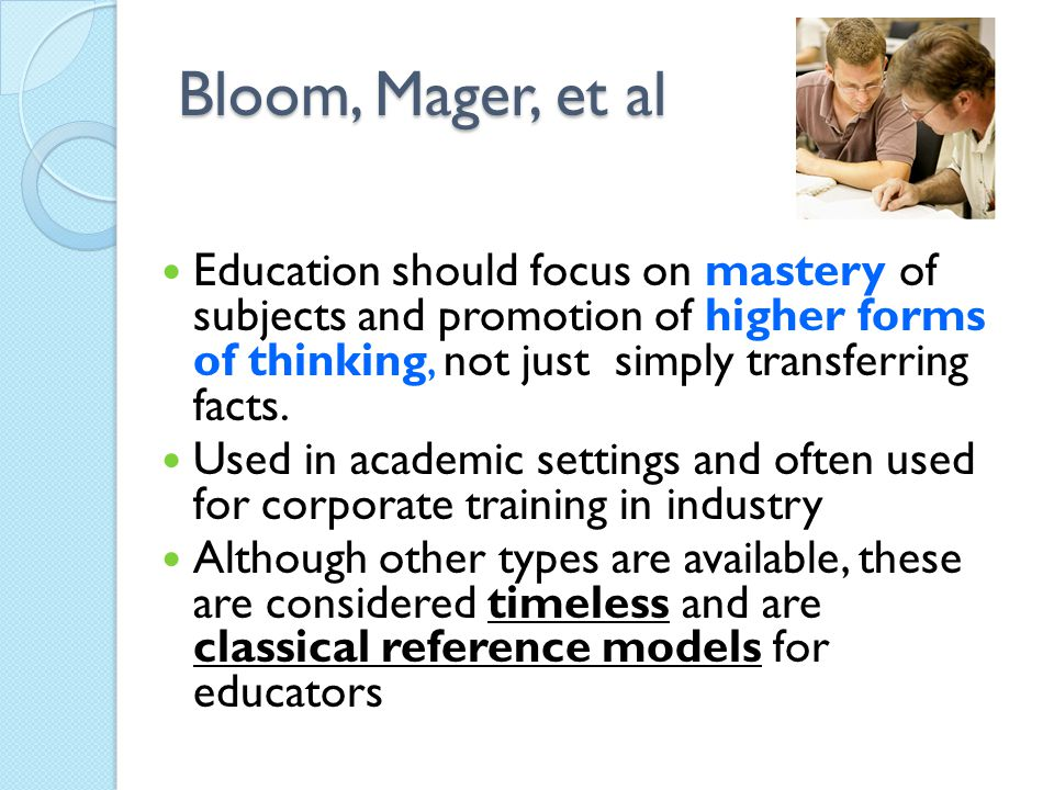 Bloom, Mager, et al Education should focus on mastery of subjects and promotion of higher forms of thinking, not just simply transferring facts.