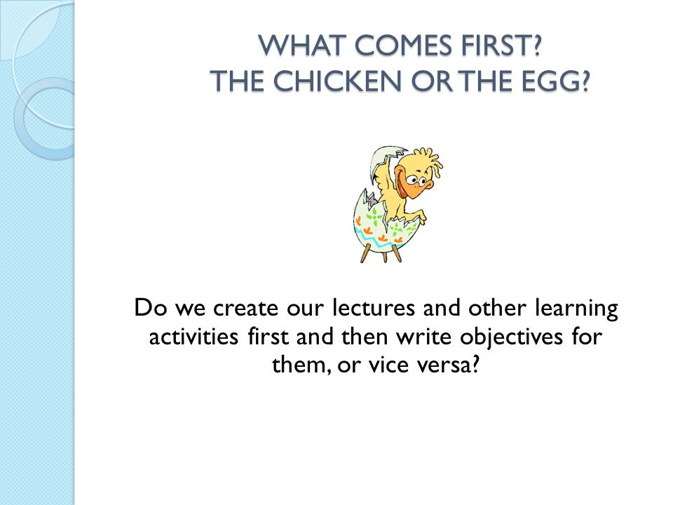 WHAT COMES FIRST THE CHICKEN OR THE EGG
