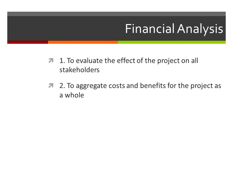 Financial Analysis 1. To evaluate the effect of the project on all stakeholders.