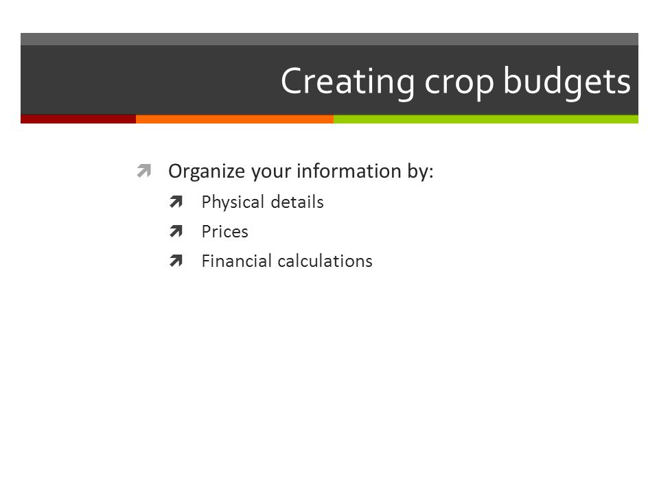 Creating crop budgets Organize your information by: Physical details