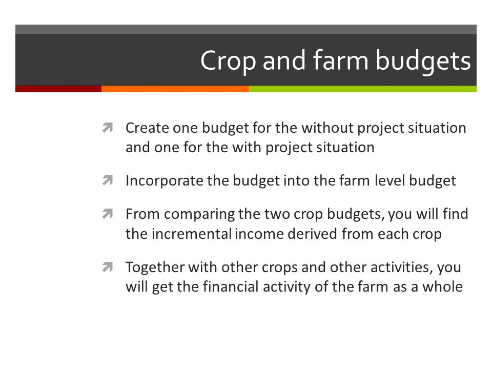 Crop and farm budgets Create one budget for the without project situation and one for the with project situation.
