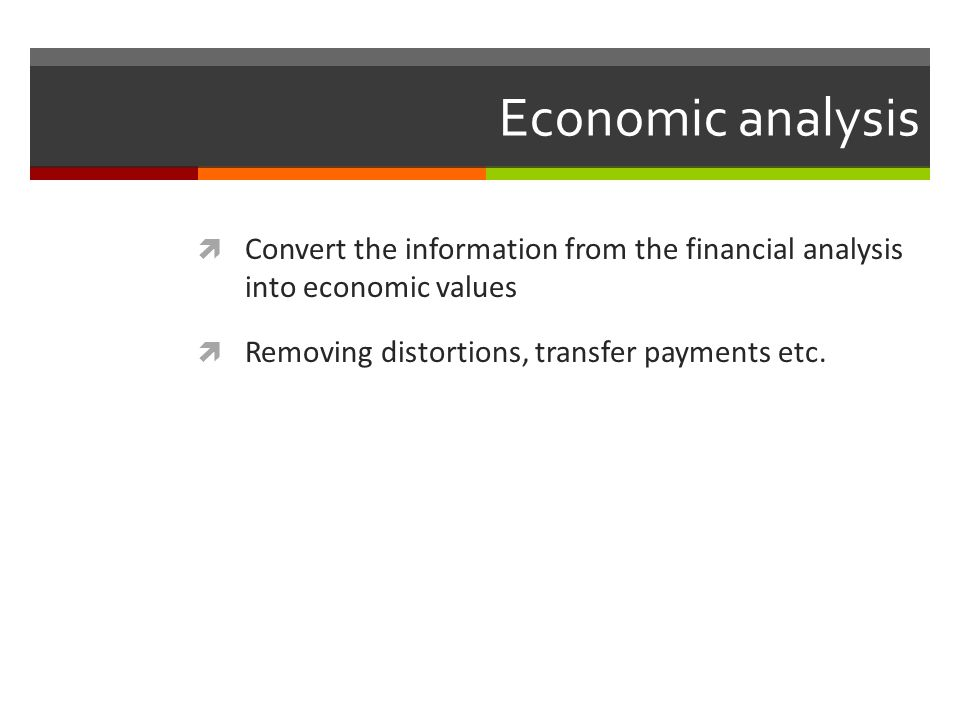 Economic analysis Convert the information from the financial analysis into economic values.