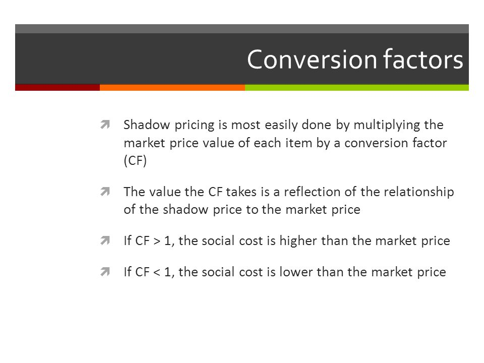 Conversion factors Shadow pricing is most easily done by multiplying the market price value of each item by a conversion factor (CF)