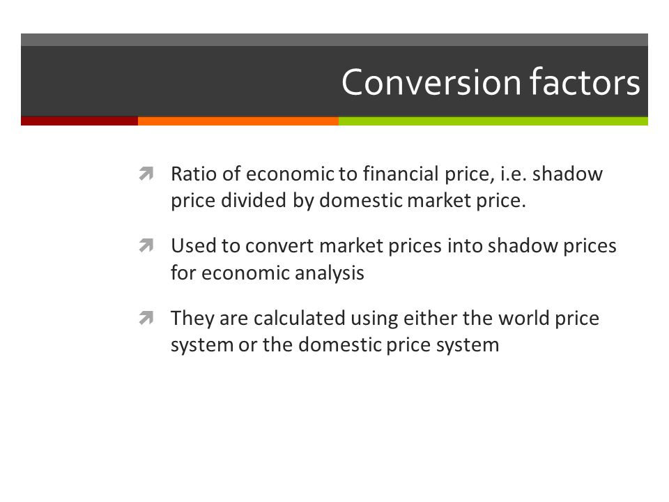 Conversion factors Ratio of economic to financial price, i.e. shadow price divided by domestic market price.
