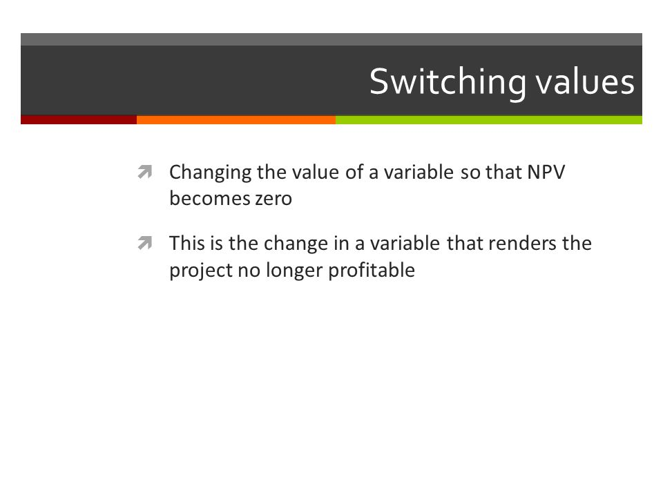 Switching values Changing the value of a variable so that NPV becomes zero.