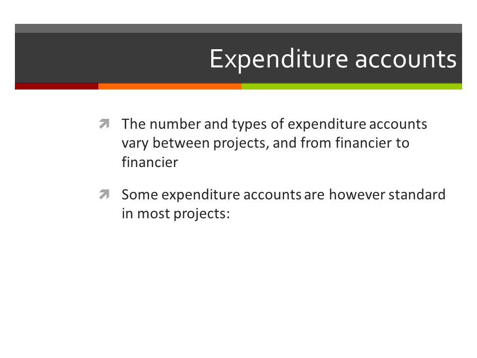 Expenditure accounts The number and types of expenditure accounts vary between projects, and from financier to financier.
