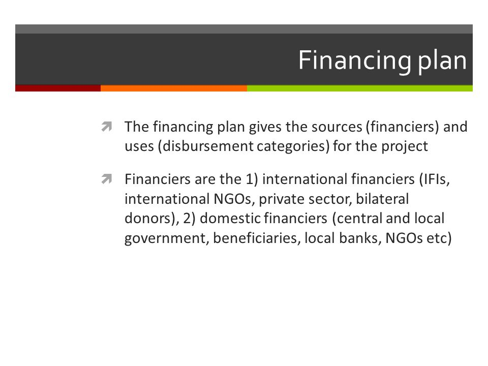 Financing plan The financing plan gives the sources (financiers) and uses (disbursement categories) for the project.