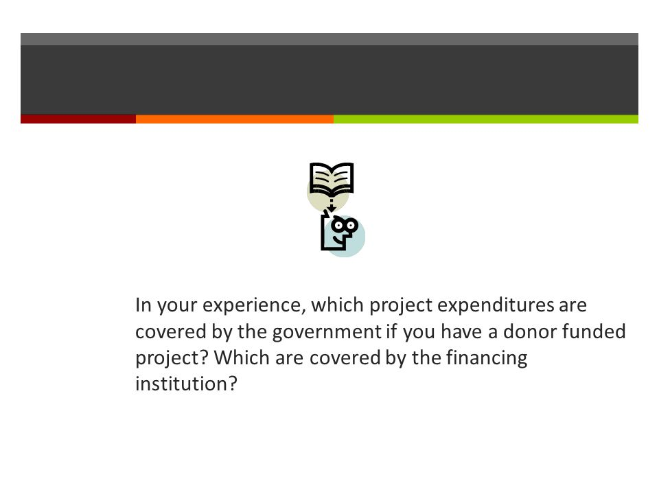 In your experience, which project expenditures are covered by the government if you have a donor funded project.