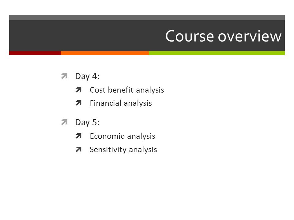 Course overview Day 4: Day 5: Cost benefit analysis Financial analysis