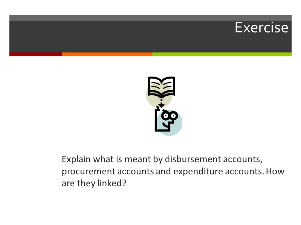 Exercise Explain what is meant by disbursement accounts, procurement accounts and expenditure accounts.