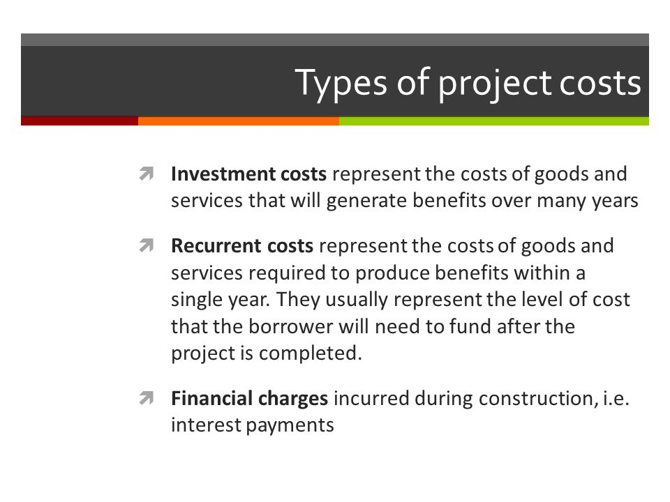 Types of project costs Investment costs represent the costs of goods and services that will generate benefits over many years.