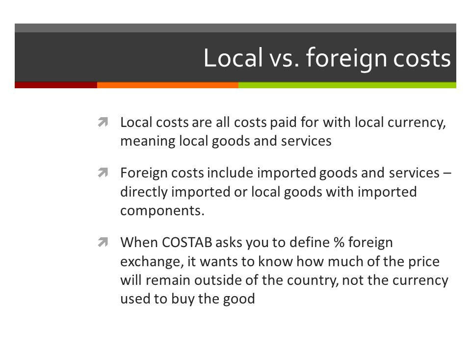 Local vs. foreign costs Local costs are all costs paid for with local currency, meaning local goods and services.