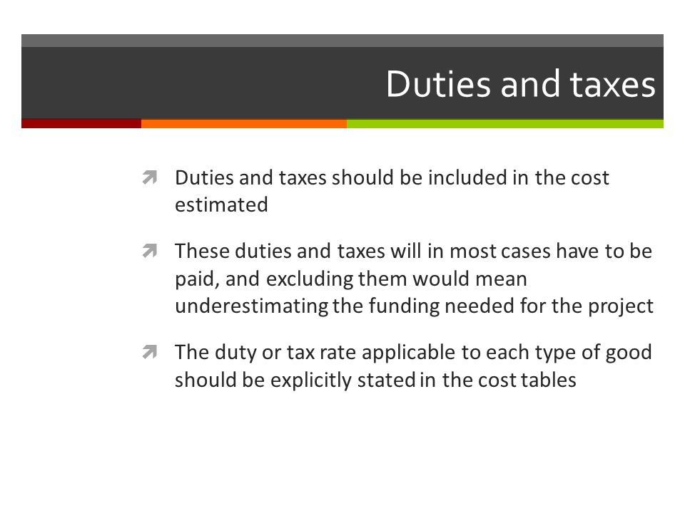 Duties and taxes Duties and taxes should be included in the cost estimated.