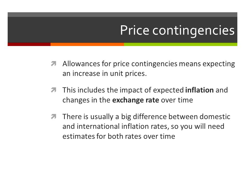Price contingencies Allowances for price contingencies means expecting an increase in unit prices.