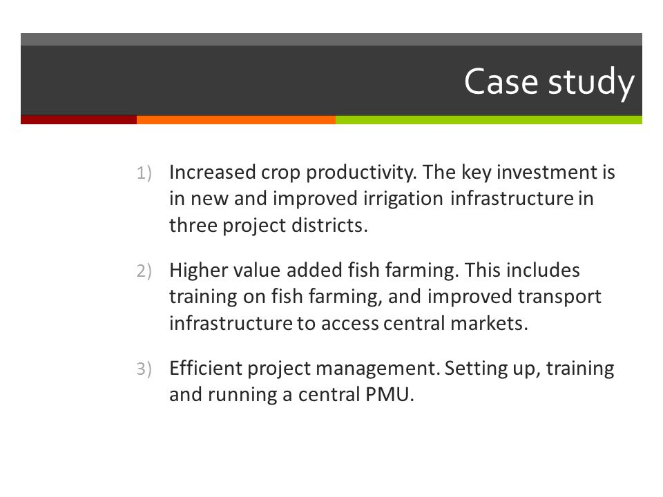 Case study Increased crop productivity. The key investment is in new and improved irrigation infrastructure in three project districts.