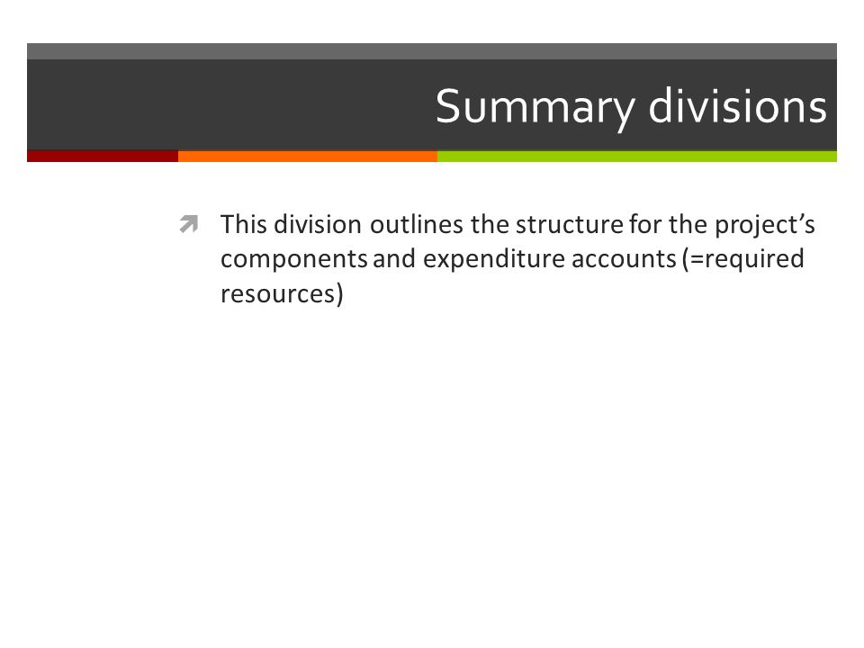 Summary divisions This division outlines the structure for the project's components and expenditure accounts (=required resources)