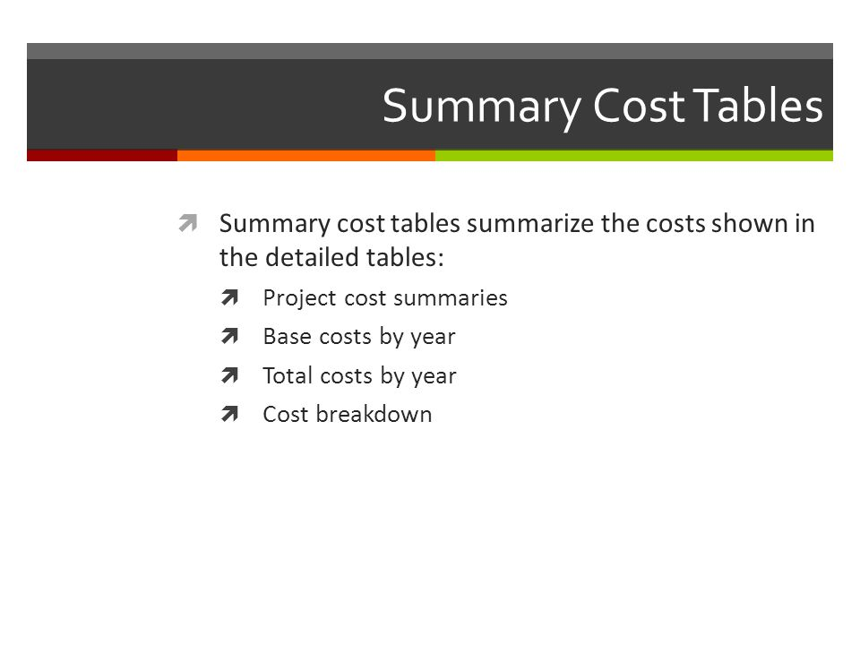 Summary Cost Tables Summary cost tables summarize the costs shown in the detailed tables: Project cost summaries.