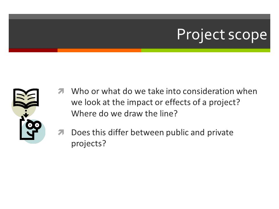 Project scope Who or what do we take into consideration when we look at the impact or effects of a project Where do we draw the line