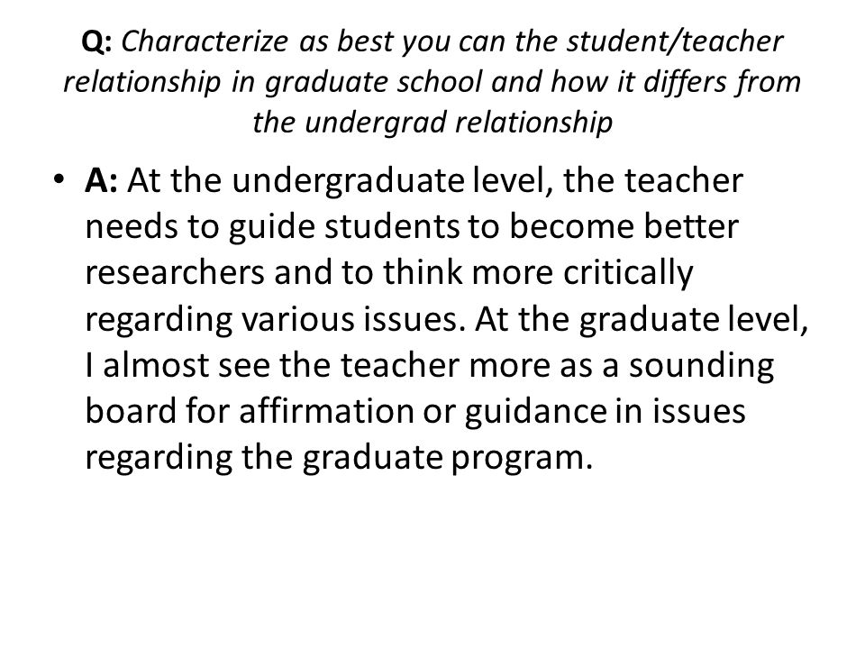 Q: Characterize as best you can the student/teacher relationship in graduate school and how it differs from the undergrad relationship
