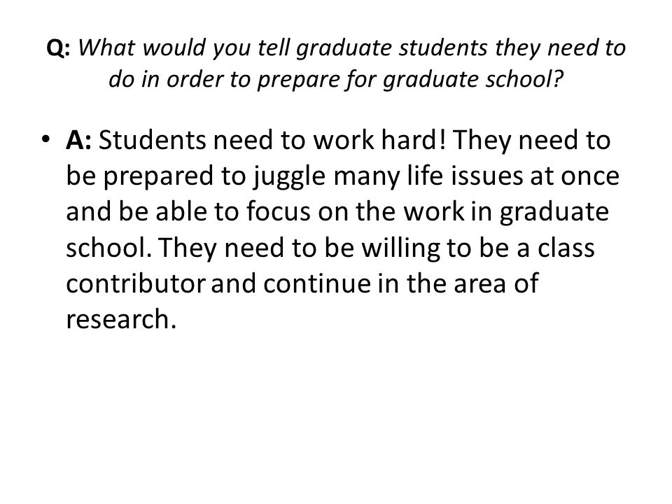 Q: What would you tell graduate students they need to do in order to prepare for graduate school