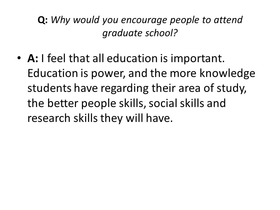 Q: Why would you encourage people to attend graduate school
