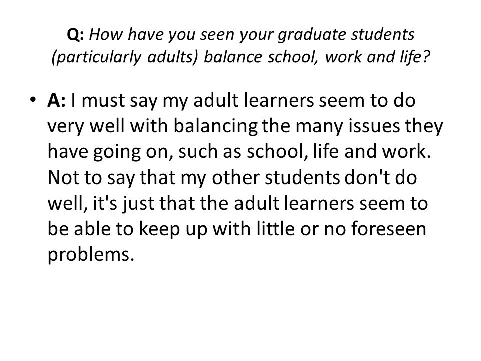 Q: How have you seen your graduate students (particularly adults) balance school, work and life