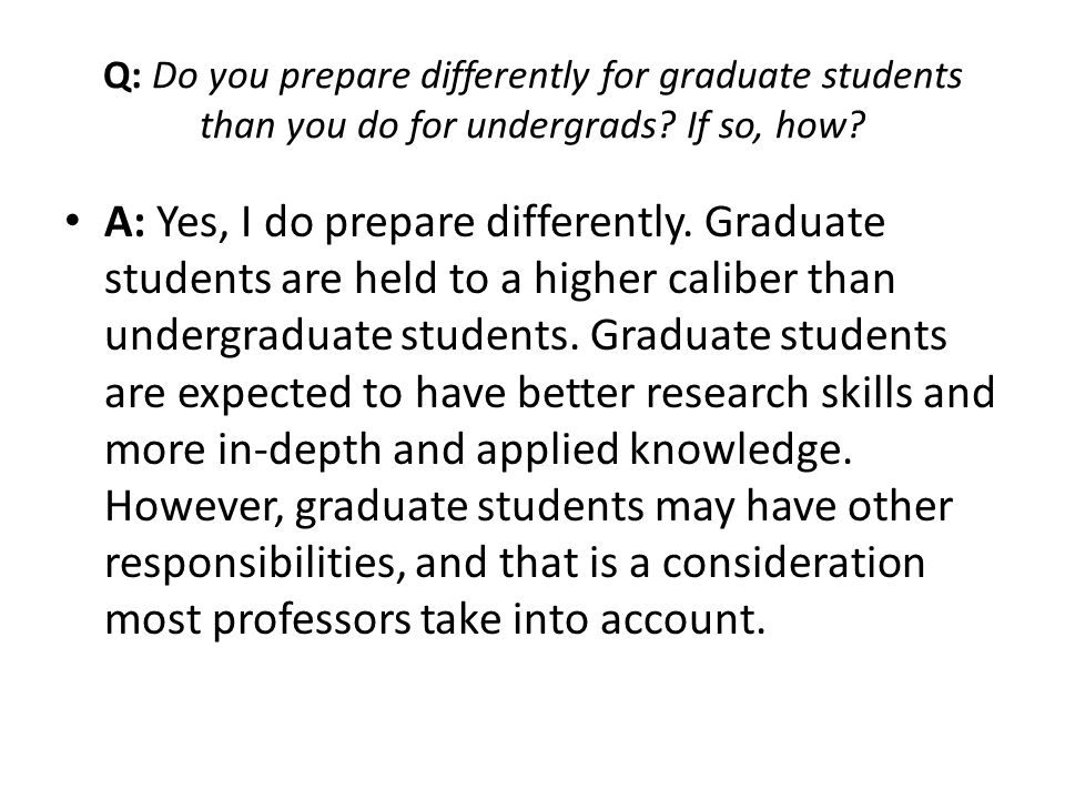 Q: Do you prepare differently for graduate students than you do for undergrads If so, how