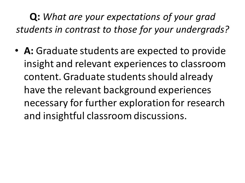 Q: What are your expectations of your grad students in contrast to those for your undergrads