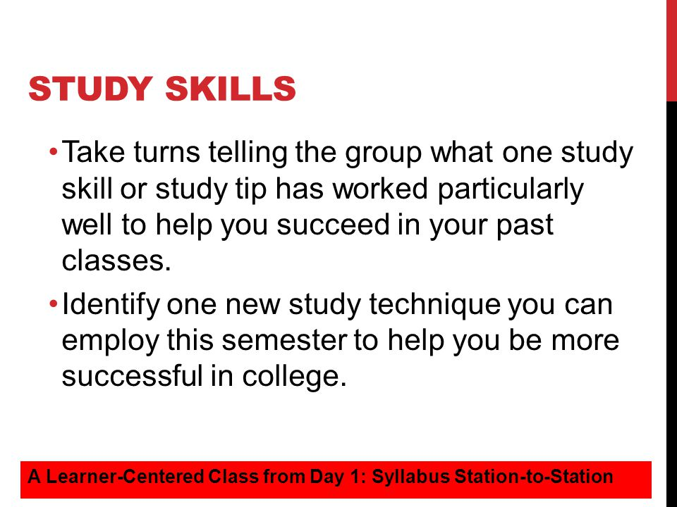 Study Skills Take turns telling the group what one study skill or study tip has worked particularly well to help you succeed in your past classes.