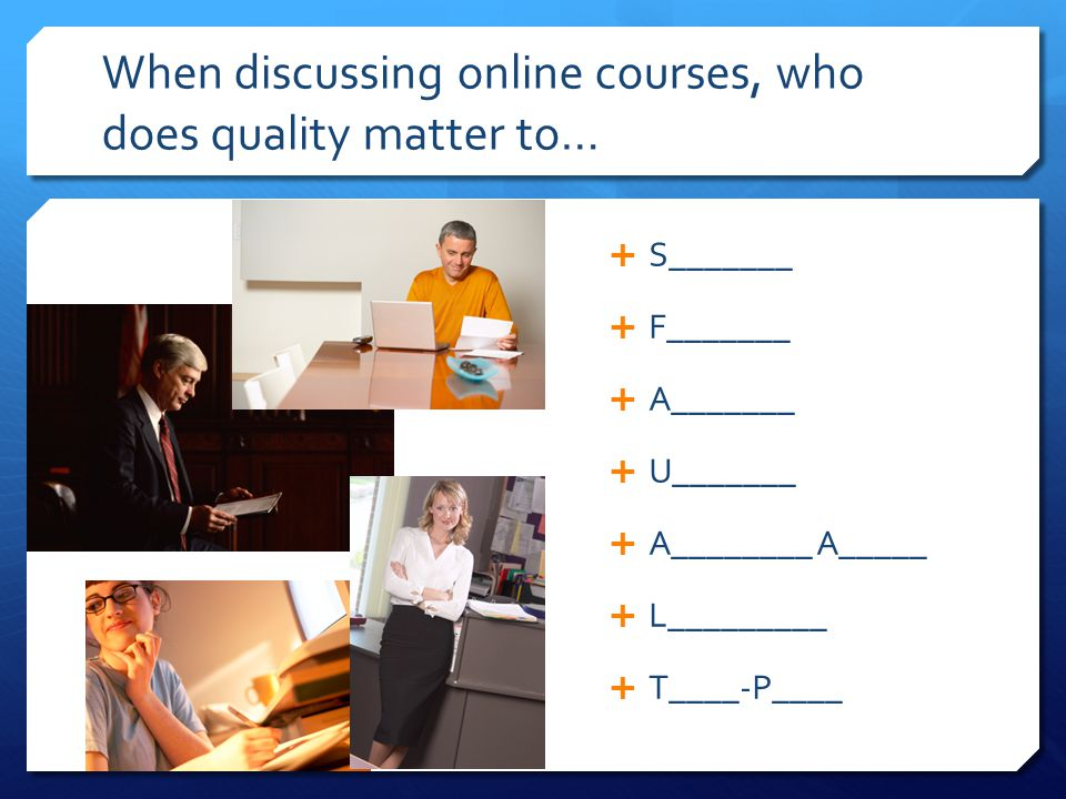 When discussing online courses, who does quality matter to…