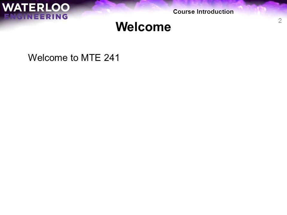 Course Introduction Welcome Welcome to MTE 241