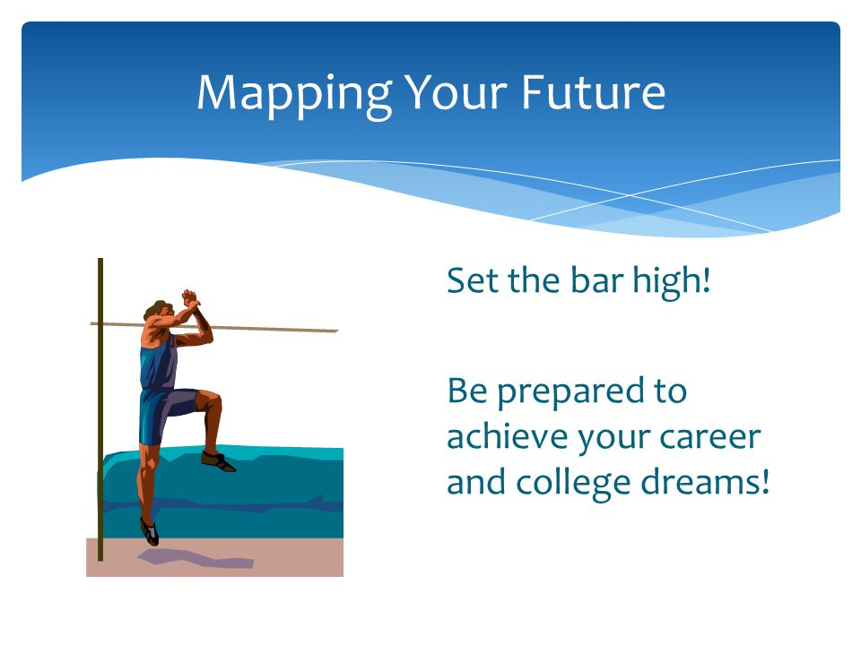 Mapping Your Future Set the bar high! Be prepared to achieve your career and college dreams!