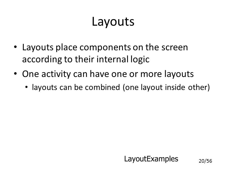 Layouts Layouts place components on the screen according to their internal logic. One activity can have one or more layouts.